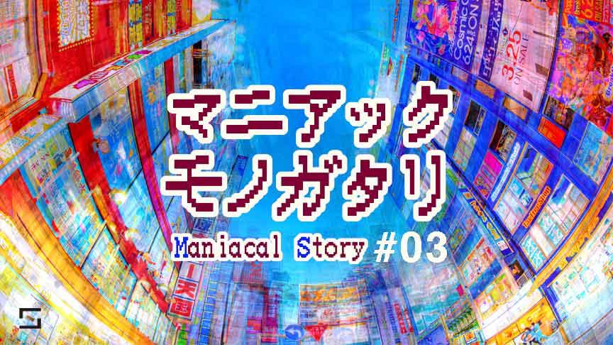 マニアックモノガタリ VOL.3