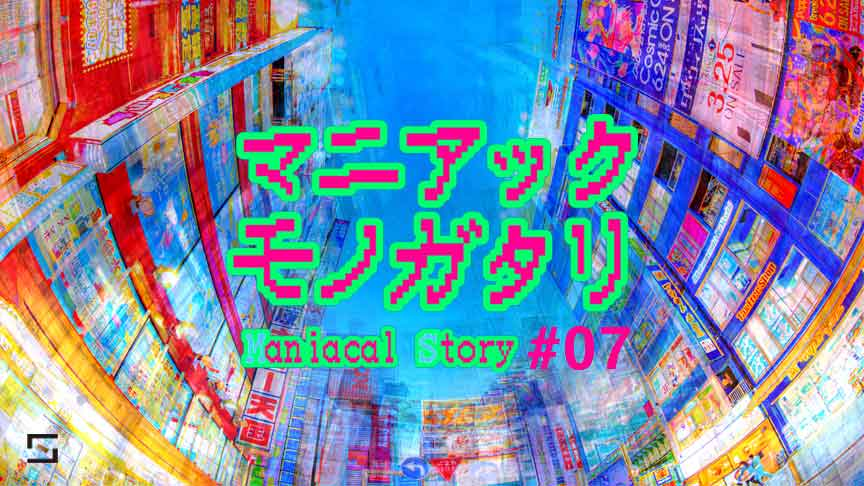 マニアックモノガタリ VOL.7