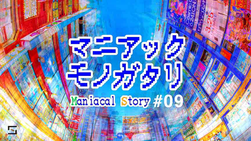 マニアックモノガタリ VOL.9