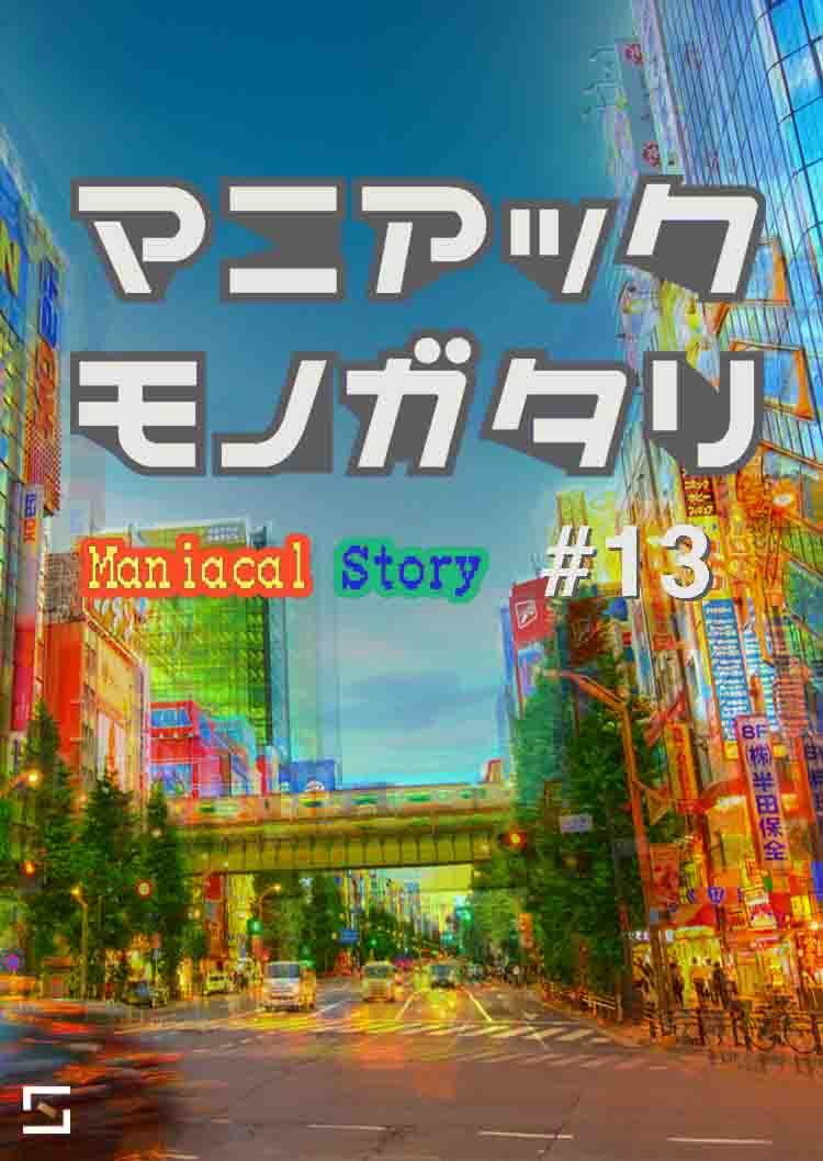 マニアックモノガタリ VOL.13