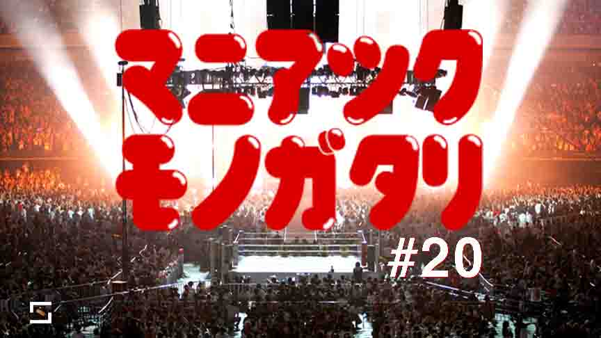 マニアックモノガタリ VOL.20