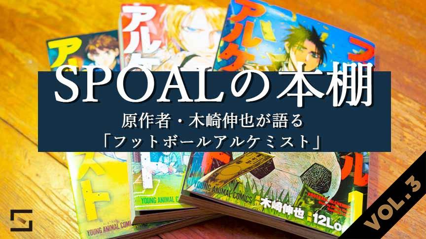 SPOALの本棚 原作者・木崎伸也が語る「フットボールアルケミスト」VOL.3