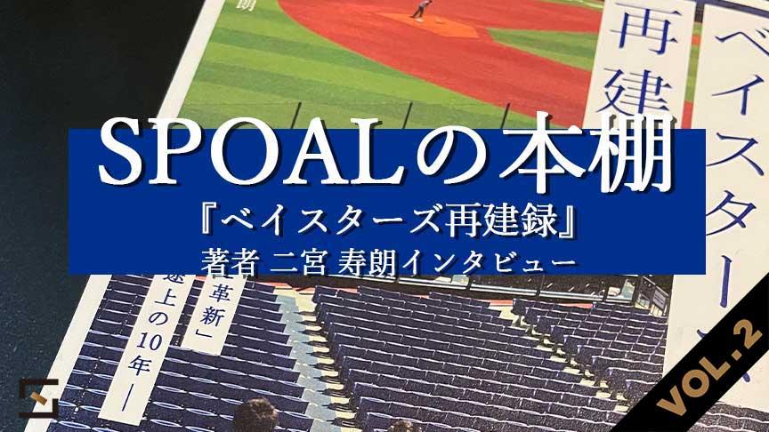SPOALの本棚 特別編 『ベイスターズ再建録』著者 二宮寿朗インタビュー VOL.2