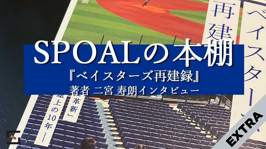 SPOALの本棚 特別編 『ベイスターズ再建録』著者 二宮寿朗インタビュー EXTRA
